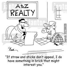Real Estate Humor 'If straw and sticks don't appeal, I do have something in brick that might interest you.'