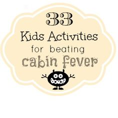 33 kids activities to beat cabin fever... we could use this!