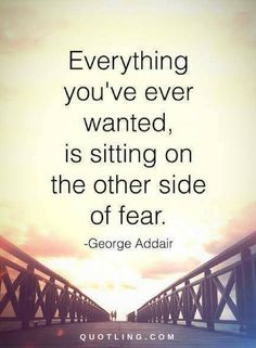 Quotes Everything you have ever wanted is sitting on the other side of fear.