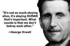 It's so so much staying alive, it's staying HUMAN that's important. What counts is that we don't betray each other - George Orwell Neil Gaiman, Great Quotes, Funny Quotes, Inspirational Quotes, Random Quotes, Awesome Quotes, Daily Quotes, Motivational, Words Quotes