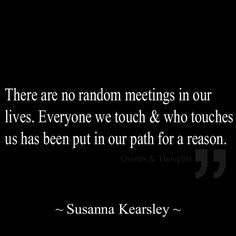 There are no random meetings in our lives. Everyone we touch & who touches us has been put in our path for a reason.