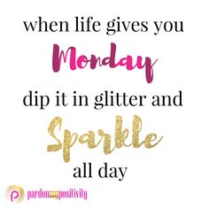 When life gives you Monday, dip it in glitter and Sparkle all day! #monday #mondaymotivation