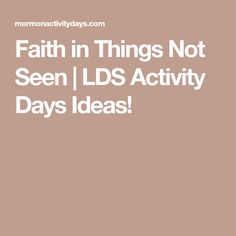 Faith in Things Not Seen | LDS Activity Days Ideas!