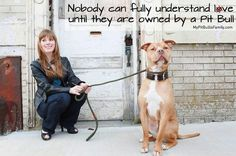 This is true!!!! I did not like pitbulls at all!!! No way! Until I accidentally adopted one, yes accidentally, I was told she was a different bread. Any how she is a true blood pibble... And she is an angel. I can't describe my love I have for her:)
