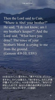 "Then the Lord said to Cain, ""Where is Abel your brother?"" He said, ""I do not know; am Imy brother's keeper?"" And the Lord said, ""What have you done? The voice of your brother's blood is crying to me from the ground.(Genesis 4:9-10, ESV)4:9主はカインに言われた、「弟アベルは、どこにいますか」。カインは答えた、「知りません。わたしが弟の番人でしょうか」。 4:10主は言われた、「あなたは何をしたのです。あなたの弟の血の声が土の中からわたしに叫んでいます。(口語訳)"