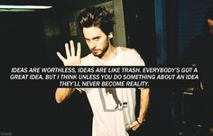 """""""Ideas are worthless, ideas are like trash. Everybody's got a great idea, but I think unless you do something about an idea they'll never become reality."""" - Jared Leto"""