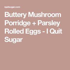 Buttery Mushroom Porridge + Parsley Rolled Eggs - I Quit Sugar Egg And I, Vegetarian Dinners, Parsley, Sugar Free, Stuffed Mushrooms, Rolls, Eggs, Strength, Recipes