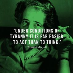 'Under conditions of tyranny, it is far easier to act than to think.' - Hannah Arendt (The School Of Life) #Quote