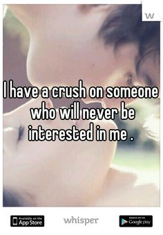 I have a crush on someone who will never be interested in me .