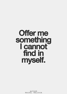 Offer me something I cannot find in myself.