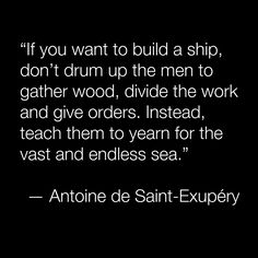 """If you want to build a ship... teach them to yearn for the vast and endless sea."""