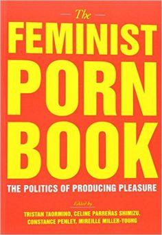The Feminist Porn Book: The Politics of Producing Pleasure: Tristan Taormino, Constance Penley, Celine Parrenas Shimizu, Mireille Miller-Young: 9781558618183: Amazon.com: Books