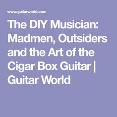 The DIY Musician: Madmen, Outsiders and the Art of the Cigar Box Guitar   Guitar World