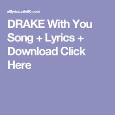 DRAKE With You Song + Lyrics + Download  Click Here Shut Up Song, Let It Go Song, Angel Song Lyrics, Love Songs Lyrics, Help Song, Missing You Songs, Rihanna, Culture Songs, Musica