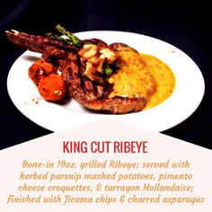 KING CUT RIBEYE -- Bone-in 19oz. Ribeye; served with herbed parsnip potatoes, pimento cheese croquettes, and tarragon hollandaise; finished with Jicama chips and charred asparagus.