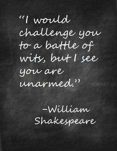 I would challenge you to a battle of wity, but I see you are unarmed. Shakespeare