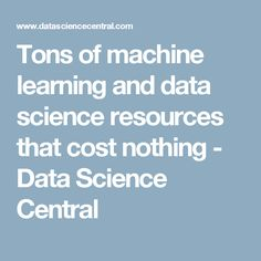 Tons of machine learning and data science resources that cost nothing - Data Science Central