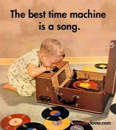 """""""The best time machine is a song."""" Wow this is so true!!   Music 