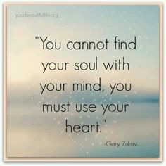 """""""You cannot find your soul with your mind, you must use your heart."""" ~                                                                                                                                                      More"""