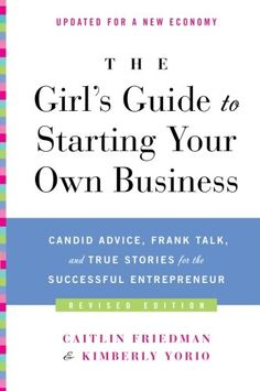 The Girl's Guide to Starting Your Own Business (Revised Edition): Candid Advice, Frank Talk, and True Stories for the Successful Entrepreneur by Caitlin Friedman