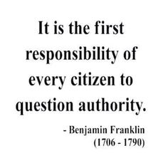 If an authority is unwilling to be questioned, it is unfit to be the authority.