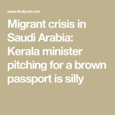 Migrant crisis in Saudi Arabia: Kerala minister pitching for a brown passport is silly