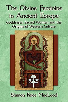The Divine Feminine in Ancient Europe: Goddesses, Sacred Women and the Origins of Western Culture