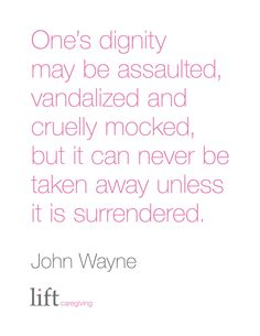 One's dignity may be assaulted, vandalized and cruelly mocked, but it can never be taken away unless it is surrendered. John Wayne For more inspirational quotes go to: https://www.liftcaregiving.com/articles/single/inspirational-quotes/