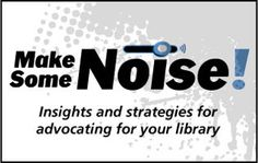 Make Some Noise! a blog dedicated to the ins and outs of school library advocacy written by Sara Kelly Johns, past president of the American Library Association.