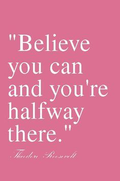 Believe and you can and you're halfway there!  ~ Theodore Roosevelt