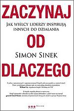 Zaczynaj od dlaczego - Simon Sinek  Książka opisuje dziesiątki przykładów ludzi, którzy przekonali innych do swoich pomysłów, często rewolucyjnych i mało popularnych. Dokonali tego nie dlatego, że pomysły były świetne, a oni sami byli pracowici i wytrwali (chociaż to także ważne warunki sukcesu), ale przede wszystkim dlatego, że czuli głęboko w sercu DLACZEGO to robią.