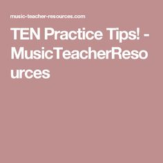 TEN Practice Tips! - MusicTeacherResources