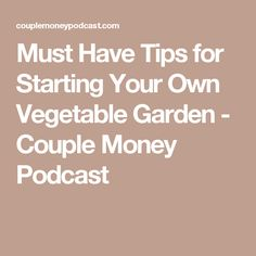 Must Have Tips for Starting Your Own Vegetable Garden - Couple Money Podcast