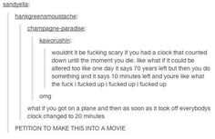 that would be terrifying.... but on the plane what if everyone's but one persons turned to 20 minutes .