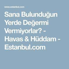 Sana Bulunduğun Yerde Değermi Vermiyorlar? - Havas & Hüddam - Estanbul.com