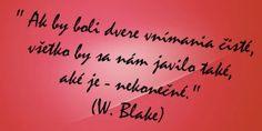 Ak by boli dvere vnímania čisté, všetko by sa nám javilo také, aké je - nekonečné. -- W. Blake