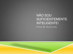 Não sou suficientemente inteligente! by Bruno Lima. Convido-te a visitar o nosso blog em http://livre.brunopatricialima.com