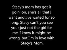 Stacy's Mom Lyrics. Ima Name my kid Stacy, 'Cause I'll have it goin' on ;D