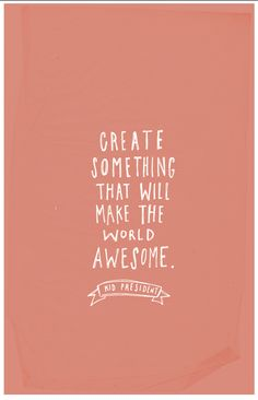 Create something that will make the world awesome.