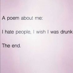 A poem about me: I hate people, I wish I was drunk. The end.