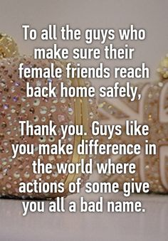 """""""To all the guys who make sure their female friends reach back home safely,  Thank you. Guys like you make difference in the world where actions of some give you all a bad name."""""""