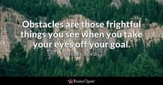 Obstacles are those frightful things you see when you take your eyes off your goal. - Henry Ford