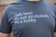 """craft beer t-shirt- """"it's not alcoholism, it's a hobby."""". $15.00, via Etsy."""
