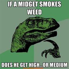 If a midget smokes weed :D fun