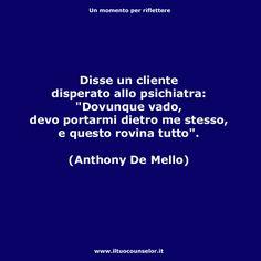 """Disse un cliente disperato allo psichiatra: """"Dovunque vado, devo portarmi dietro me stesso, e questo rovina tutto"""". (Anthony De Mello)"""