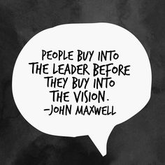 People buy into the leader before they buy into the vision. -John C. Maxwell