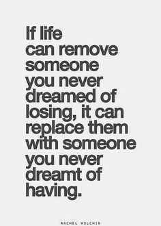If life can remove someone you never dreamed of losing it can replace them with someone you never dreamt of having
