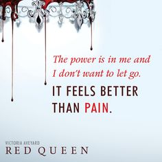 The power is in me and I don't want to let it go. It feels better than pain. queen quotes 12 Ominous Quotes from RED QUEEN by Victoria Aveyard Ya Book Quotes, Favorite Book Quotes, Ya Books, Good Books, Teen Books, Red Queen Quotes, Red Queen Book Series, Red Queen Victoria Aveyard, Book Fandoms