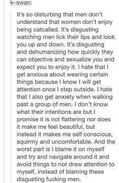 """men"" ha. there are real men in the world, the kind who are good and believe in equality and are sweet to women, but also in return demand respect from them. but then there are just males. those who don't deserve to be called men, those who think they can do whatever they want and treat women like crap. screw those ones."