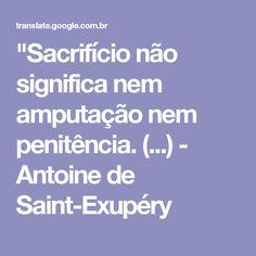 """""""Sacrifício não significa nem amputação nem penitência. (...) - Antoine de Saint-Exupéry"""